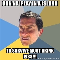 Bear Grylls - gon'na  play in a island to survive must drink piss!!!