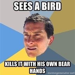 Bear Grylls - sees a bird kills it with his own bear hands