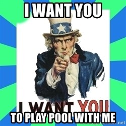 i need you - i want you to play pool with me