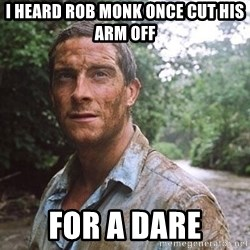 Bear Grylls - I heard rob monk once cut his arm off for a dare