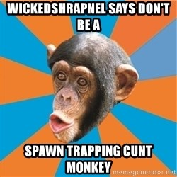 Stupid Monkey - Wickedshrapnel Says Don't Be A Spawn Trapping Cunt Monkey