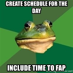 Foul Bachelor Frog - create schedule for the day include time to fap