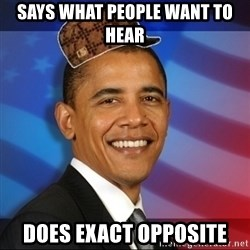 Scumbag Obama - Says what people want to hear Does exact opposite