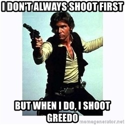 Han Solo - I DON'T ALWAYS SHOOT FIRST BUT WHEN i DO, i SHOOT GREEDO