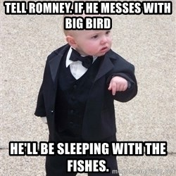 Godfather Baby - Tell Romney. If he messes with big bird He'll be sleeping with the fishes.