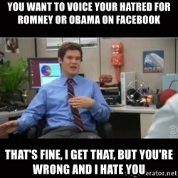 You're wrong and I hate you - you want to voice your hatred for Romney or Obama on faCebook ThAt's fine, I get that, But you're wrong and I hate you
