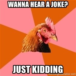 Anti Joke Chicken - wanna hear a Joke? Just kidding