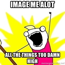 X ALL THE THINGS - image me alot all the things too damn high