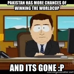 south park aand it's gone - pakistan has more chances of winning the worldcup and its gone :P