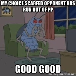 Good Good Bug - My choice scarfed opponent has run out of pp good good