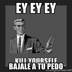 kill yourself guy - ey ey ey bajale a tu pedo