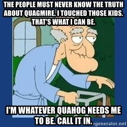 Herbert The Pervert 1 - The People must never know the truth about quagmire. I touched those kids. That's what i can be.  I'm whatever quahog needs me to be. Call it in.