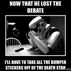 Sad Trooper - now that he lost the debate i'll have to take all the bumper stickers off of the death star