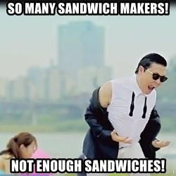 Psy's DAT ASS - SO MANY SANDWICH MAKERS! not enough sandwiches!