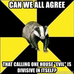 "PuffBadger - can we all agree that calling one house ""evil"" is divisive in itself?"