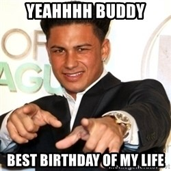 Pauly D Jersey Shore - Yeahhhh buddy Best birthday of my life