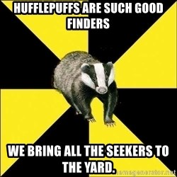 PuffBadger - Hufflepuffs are such good finders We bring all the seekers to the yard.