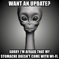 HetaOni Steve - Want an update? Sorry I'm afraid that my stomache doesn't come with wi-fi.