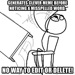 Desk Flip Rage Guy - Generates Clever meme before noticing a misspelled word. No Way to Edit or Delete!