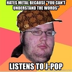 "Scumbag nerd - Hates Metal because ""you can't understand the words"" Listens to J-pop"