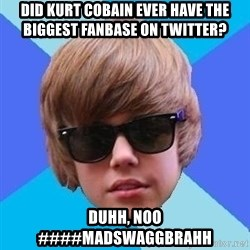 Just Another Justin Bieber - Did Kurt cobain ever have the biggest fanbase on twitter? Duhh, noo ####MADSWAGGBRAHH