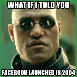 Matrix Morpheus - What if i told you facebook launched in 2004