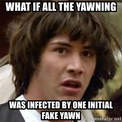 what if meme - what if all the yawning was infected by one initial fake yawn