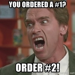 Arnold - You ordered a #1? order #2!