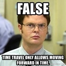 Dwight Shrute - FALSE time travel only allows moving forward in time.