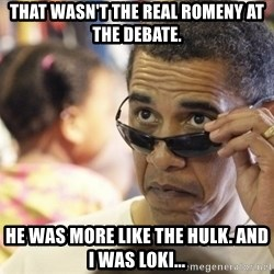 Obamawtf - that wasn't the real romeny at the debate. he was more like the hulk. and i was loki...