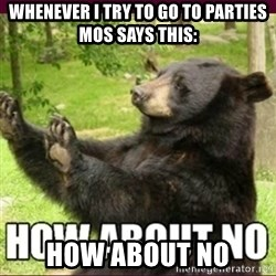 How about no bear - whenever I try to go to parties mos says this: how about no