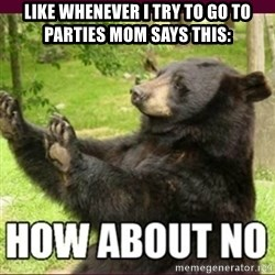 How about no bear - like whenever i try to go to parties mom says this: