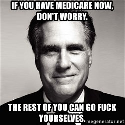 RomneyMakes.com - If you have medicare now, don't worry.  The rest of you can go fuck yourselves.