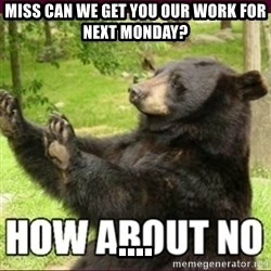 How about no bear - Miss can we get you our work for next monday?                                    ....