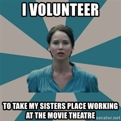I VOLUNTEER - i volunteer to take my sisters place working at the movie theatre