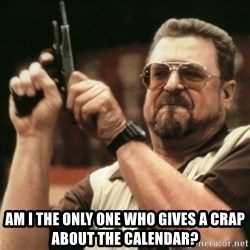 Walter Sobchak with gun - Am I the only one who gives a crap about the calendar?