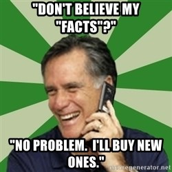 "Calling Mitt Romney - ""don't believe my ""facts""?"" ""no problem.  I'll buy new ones."""