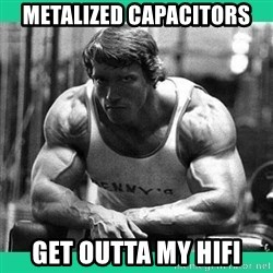 Arnold Crossfit - Metalized capacitors get outta my hifi