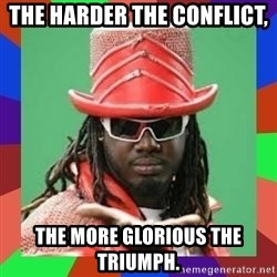 t pain - The harder the conflict, THE MORE GLORIOUS THE TRIUMPH.