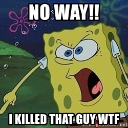 Spongebob Rage - no way!! i killed that guy wtf