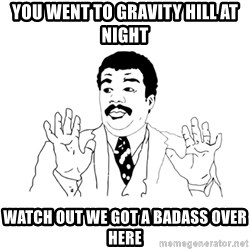 we got a badass over here - you went to gravity hill at night watch out we got a badass over here