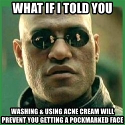 Matrix Morpheus - what if i told you washing & using acne cream will prevent you getting a pockmarked face