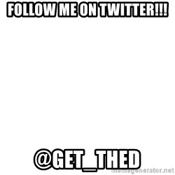 Blank Template - follow me on twitter!!! @Get_thed