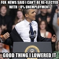 obama come at me bro - Fox  news said i can't be re-elected with >8% unemployment good thing i lowered it