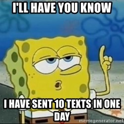 Spongebob - i'll have you know i have sent 10 texts in one day