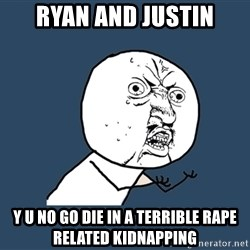 Y U No - Ryan and Justin y u no go die in a terrible rape related kidnapping