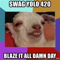 High goat - SWAG YOLO 420 BLAZE IT ALL DAMN DAY