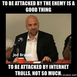Jed Brant's Theories - To be attacked by the enemy is a good thing To be attacked by internet trolls, not so much.