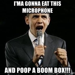 Expressive Obama - I'ma gonna eat this microphone and poop a boom box!!!