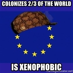 scumbag europe - colonizes 2/3 of the world is xenophobic